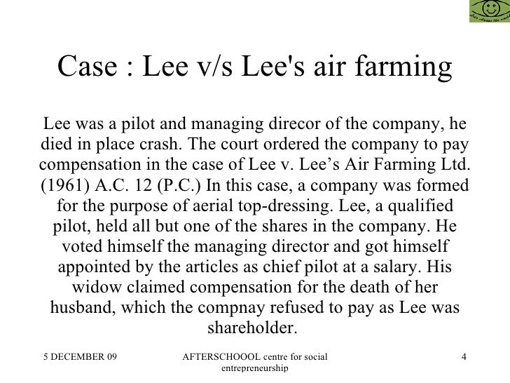 lee v lee s air farming 1961 ac 12 The court held, that the deceased was a worker within the meaning of the act his position as sole governing director did not make it impossible for him to.