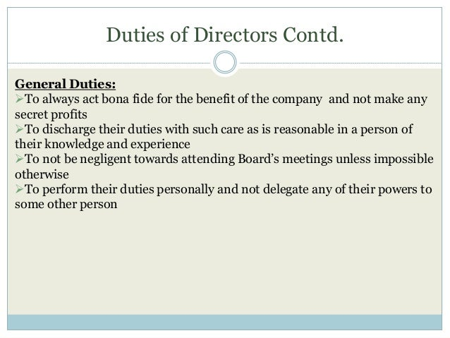Duties of Directors Contd. General Duties: To always act bona fide for the benefit of the company and not make any secret...