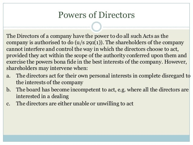 Powers of Directors The Directors of a company have the power to do all such Acts as the company is authorised to do (u/s ...