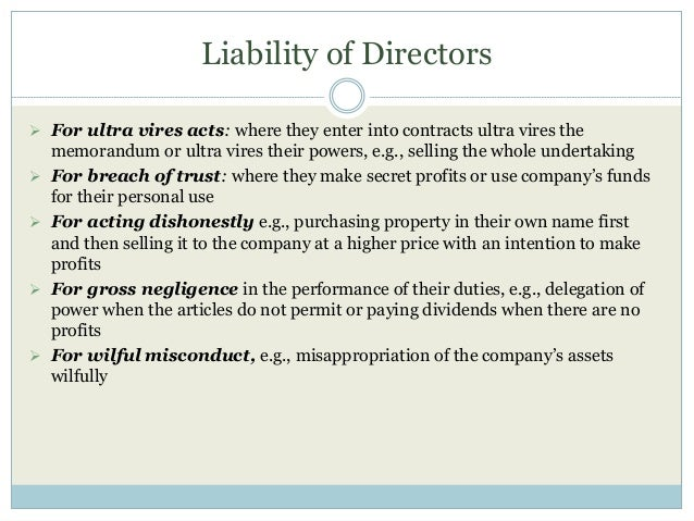 Liability of Directors  For ultra vires acts: where they enter into contracts ultra vires the memorandum or ultra vires t...