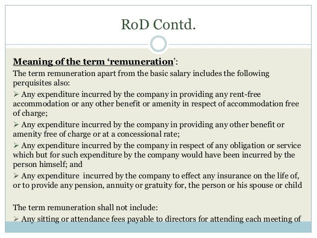 RoD Contd. Meaning of the term 'remuneration': The term remuneration apart from the basic salary includes the following pe...
