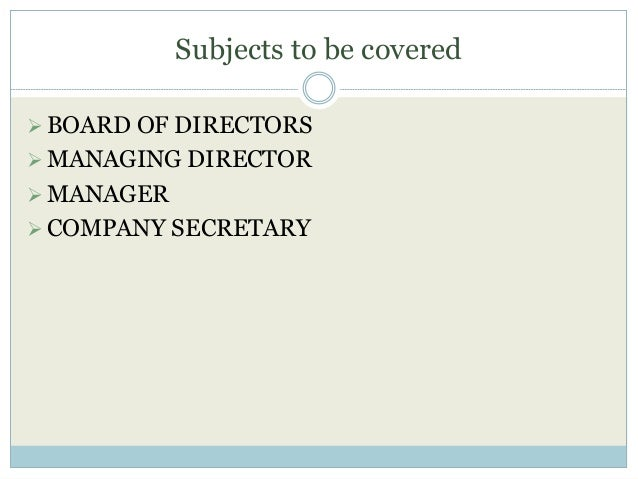 Subjects to be covered BOARD OF DIRECTORS MANAGING DIRECTOR MANAGER COMPANY SECRETARY