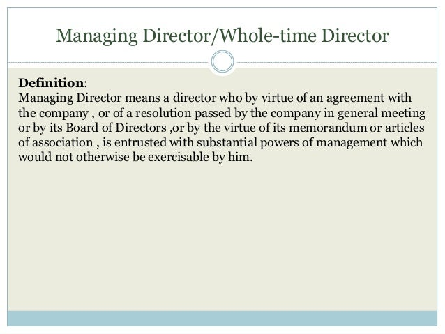 Managing Director/Whole-time Director Definition: Managing Director means a director who by virtue of an agreement with th...