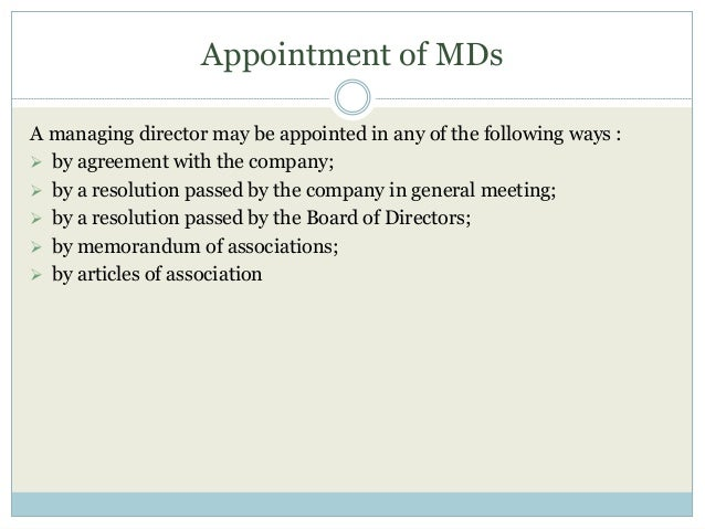 Appointment of MDs A managing director may be appointed in any of the following ways :  by agreement with the company;  ...