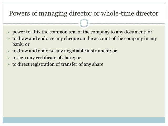 Powers of managing director or whole-time director  power to affix the common seal of the company to any document; or  t...