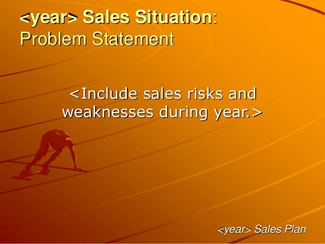 <year> Sales Situation: Problem Statement <Include sales risks and weaknesses during year.> <year> Sales Plan