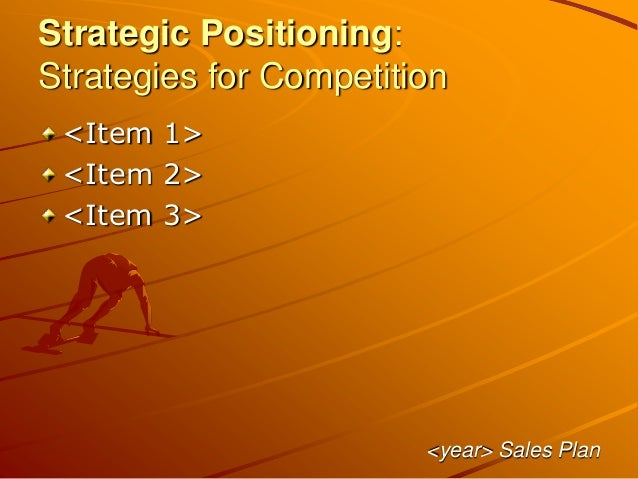 Strategic Positioning: Strategies for Competition <Item 1> <Item 2> <Item 3> <year> Sales Plan