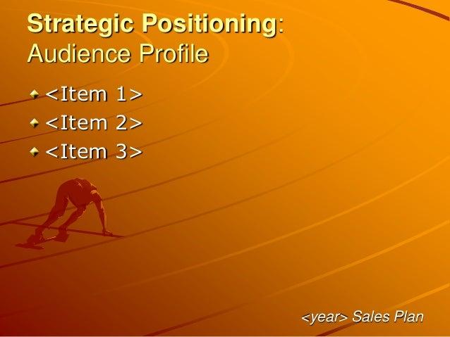 Strategic Positioning: Audience Profile <Item 1> <Item 2> <Item 3> <year> Sales Plan