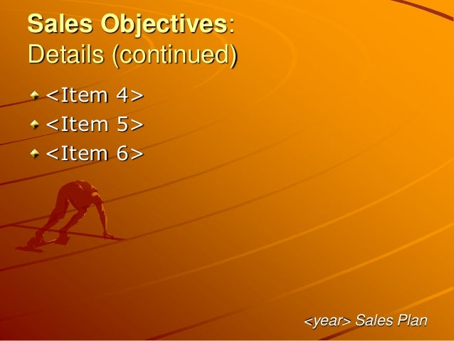 Sales Objectives: Details (continued) <Item 4> <Item 5> <Item 6> <year> Sales Plan