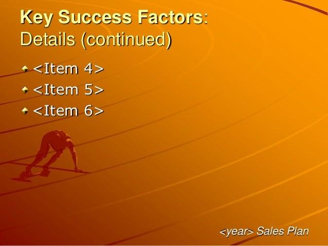 Key Success Factors: Details (continued) <Item 4> <Item 5> <Item 6> <year> Sales Plan