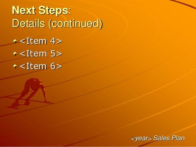 Next Steps: Details (continued) <Item 4> <Item 5> <Item 6> <year> Sales Plan