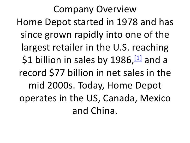 Company OverviewHome Depot started in 1978 and has since grown rapidly into one of the largest retailer in the U.S. reachi...