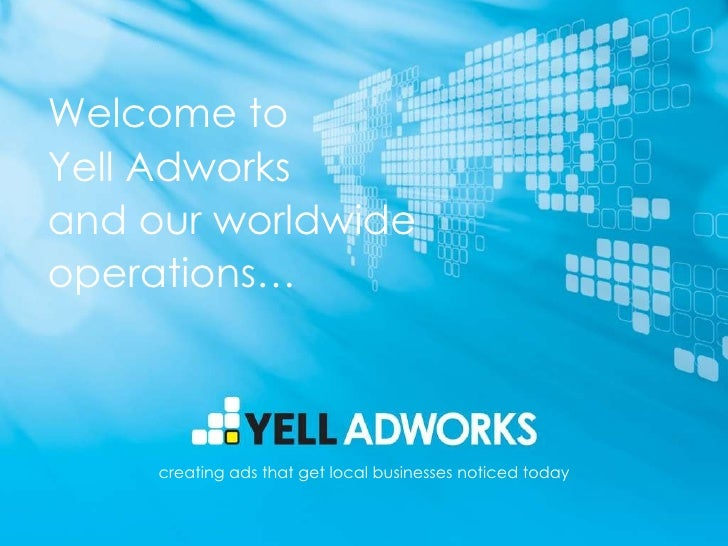 Welcome to  Yell Adworks and our worldwide operations… creating ads that get local businesses noticed today