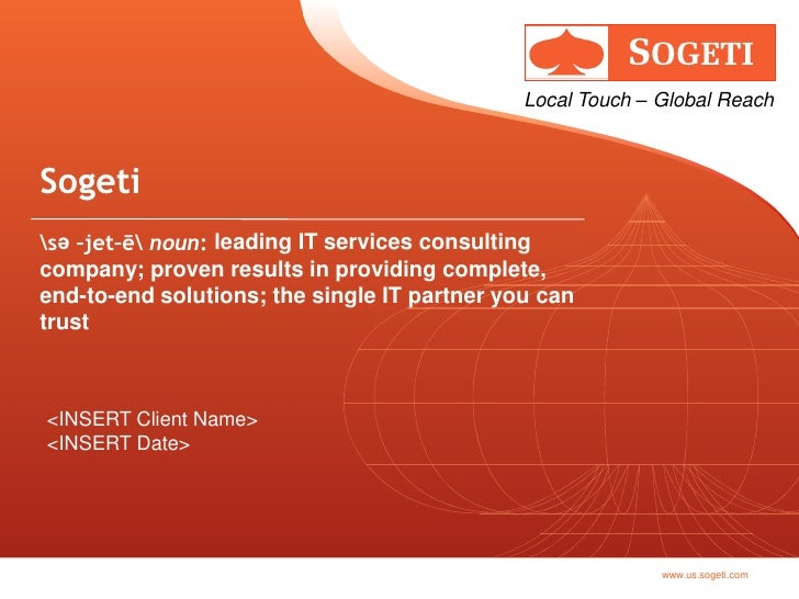 Local Touch – Global Reach    Sogeti sә –jet–ē noun: leading IT services consulting company; proven results in providing c...