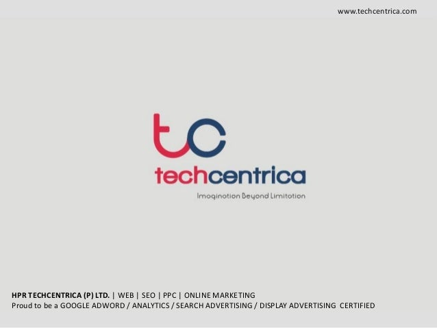 www.techcentrica.com HPR TECHCENTRICA (P) LTD. | WEB | SEO | PPC | ONLINE MARKETING Proud to be a GOOGLE ADWORD / ANALYTIC...
