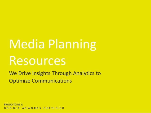 Media Planning Resources We Drive Insights Through Analytics to Optimize Communications PROUD TO BE A G O O G L E A D W O ...