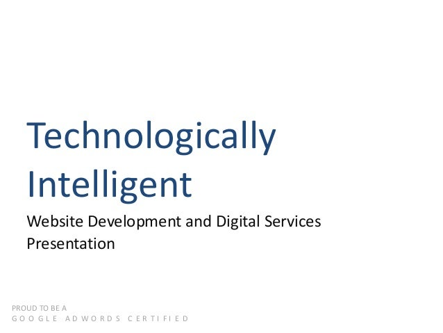 Technologically Intelligent Website Development and Digital Services Presentation PROUD TO BE A G O O G L E A D W O R D S ...