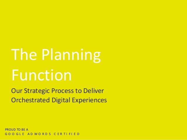 The Planning Function Our Strategic Process to Deliver Orchestrated Digital Experiences PROUD TO BE A G O O G L E A D W O ...