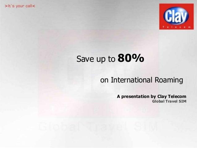 Save up to 80% on International Roaming A presentation by Clay Telecom Global Travel SIM