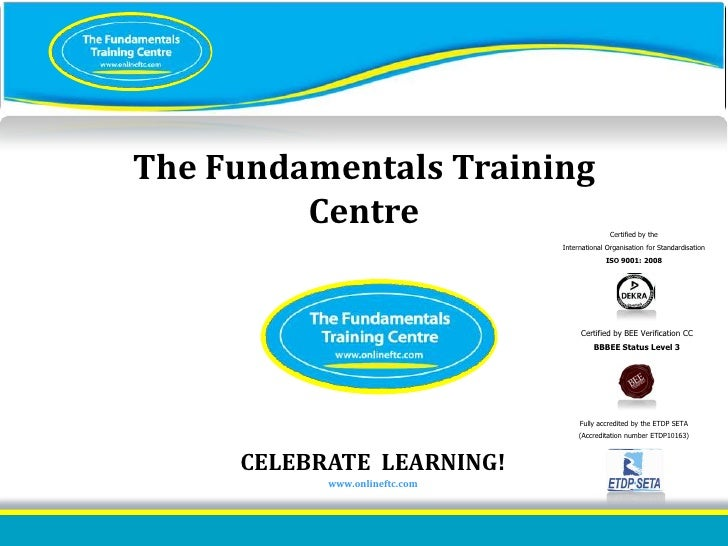 ISO 9001:2008 certified<br />The Fundamentals TrainingCentre<br />Certified by the <br />International Organisation for St...