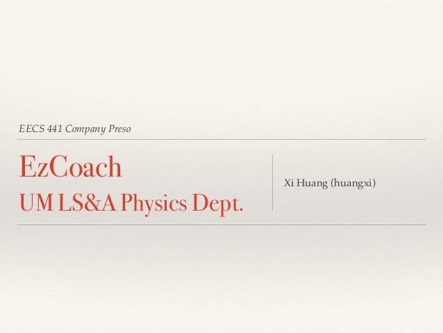 EECS 441 Company Preso  EzCoach  UM LS&A Physics Dept. Xi Huang (huangxi)