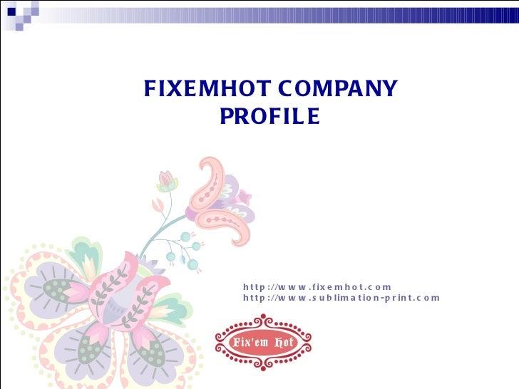 FIXEMHOT COMPANY PROFILE http://www.fixemhot.com http://www.sublimation-print.com