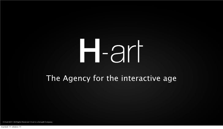 The Agency for the interactive age © H-art 2011 | All Rights Reserved | H-art is a GroupM Companymartedì 11 ottobre 11