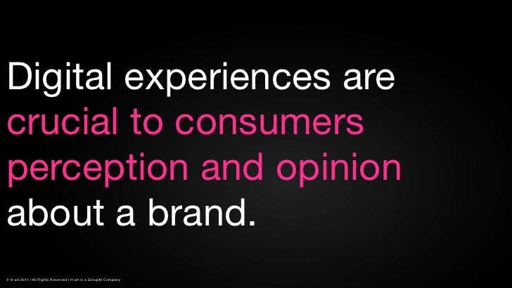 Digital experiences arecrucial to consumersperception and opinionabout a brand.© H-art 2011 | All Rights Reserved | H-art ...