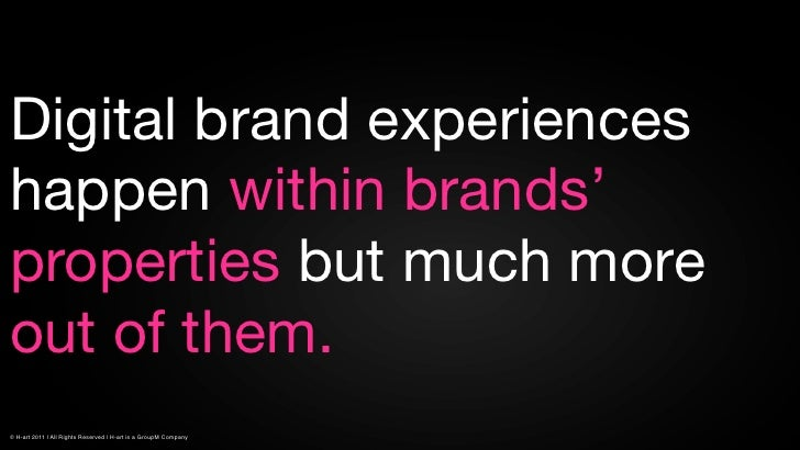Digital brand experienceshappen within brands'properties but much moreout of them.© H-art 2011 | All Rights Reserved | H-a...