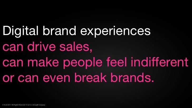 Digital brand experiencescan drive sales,can make people feel indifferentor can even break brands.© H-art 2011 | All Right...