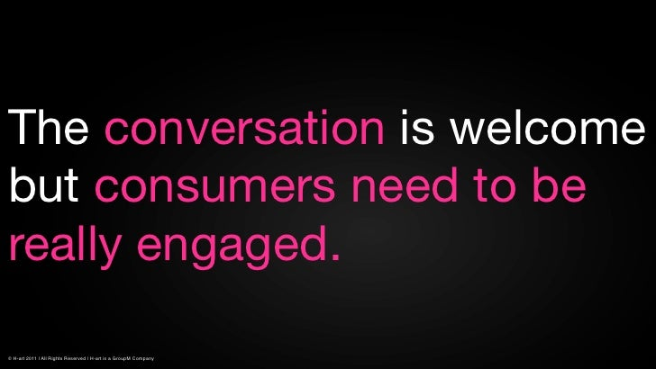 The conversation is welcomebut consumers need to bereally engaged.© H-art 2011 | All Rights Reserved | H-art is a GroupM C...