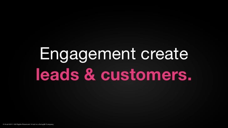 Engagement create                                        leads & customers.© H-art 2011 | All Rights Reserved | H-art is a...