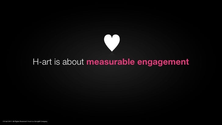 H-art is about measurable engagement© H-art 2011 | All Rights Reserved | H-art is a GroupM Company