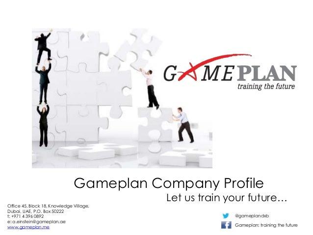 Gameplan Company ProfileLet us train your future…Office 45, Block 18, Knowledge Village,Dubai, UAE, P.O. Box 50222t: +971 ...