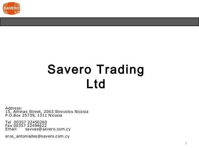 Savero Trading Ltd Address: 15, Athinas Street, 2063 Strovolos Nicosia P.O.Box 25739, 1311 Nicosia Tel 00357 22450260 Fax ...