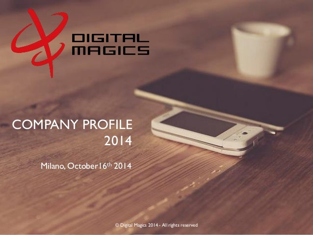 © Digital Magics 2014 - All rights reserved  COMPANY PROFILE  2014  Milano, October16th 2014