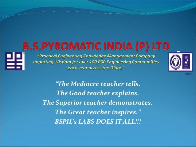 """The Mediocre teacher tells.    The Good teacher explains.The Superior teacher demonstrates.    The Great teacher inspires..."