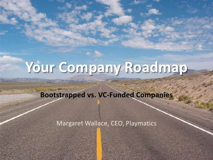 Your Company Roadmap<br />Bootstrapped vs. VC-Funded Companies<br />Margaret Wallace, CEO, Playmatics<br />