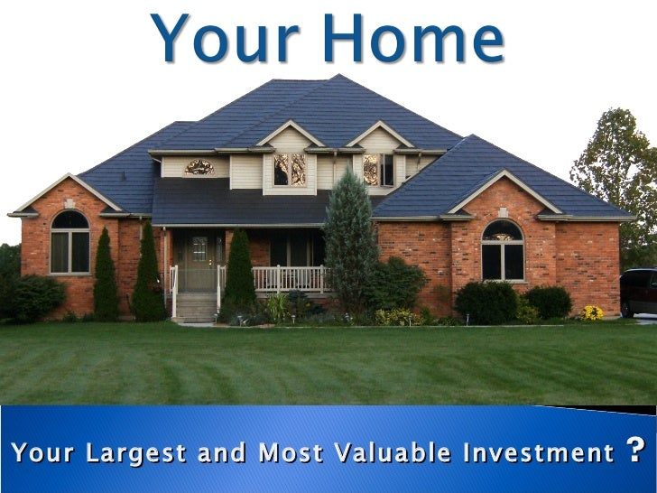 Your Largest and Most Valuable Investment  ?