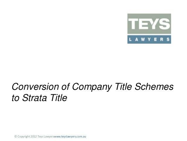 Conversion of Company Title Schemes to Strata Title  © Copyright 2012 Teys Lawyerswww.teyslawyers.com.au