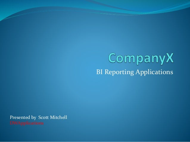 BI Reporting Applications  Presented by Scott Mitchell  DWApplications
