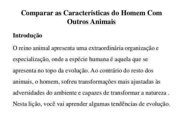 Comparar as Características do Homem Com Outros Animais Introdução O reino animal apresenta uma extraordinária organização...