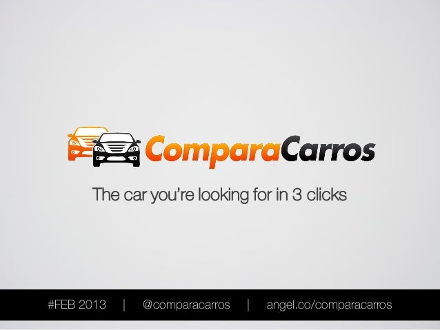 The car you're looking for in 3 clicks#FEB 2013   |   @comparacarros   |   angel.co/comparacarros