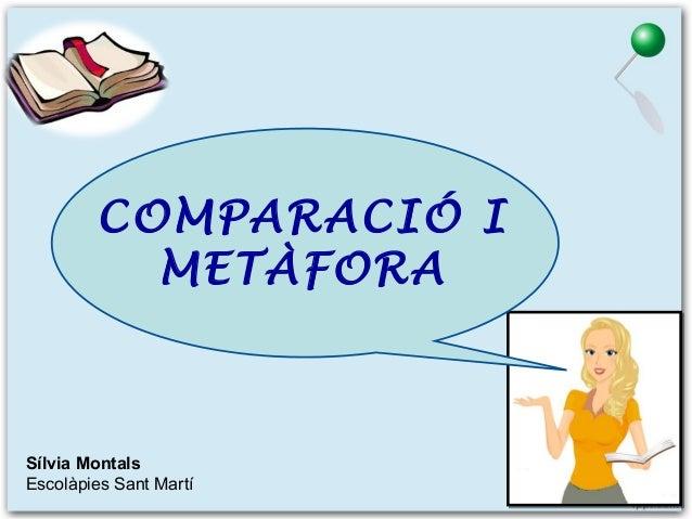 COMPARACIÓ I METÀFORA  Sílvia Montals Escolàpies Sant Martí