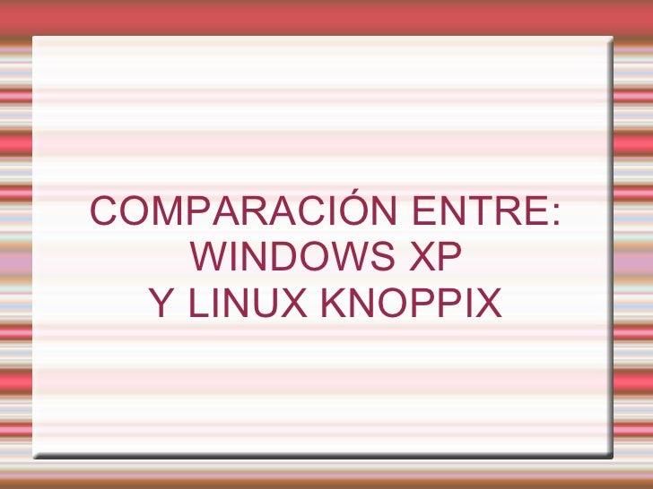 COMPARACIÓN ENTRE: WINDOWS XP  Y LINUX KNOPPIX