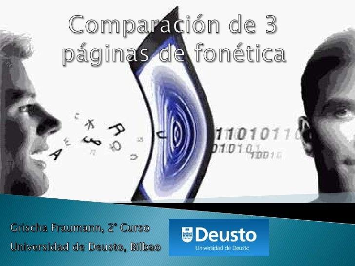 Comparación de 3 páginas defonética<br />Grischa Fraumann, 2° Curso<br />Universidad de Deusto, Bilbao<br />