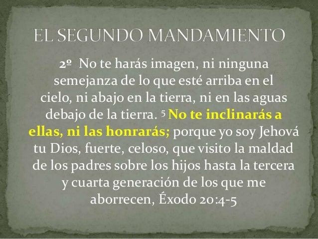 2º No te harás imagen, ni ninguna semejanza de lo que esté arriba en el cielo, ni abajo en la tierra, ni en las aguas deba...