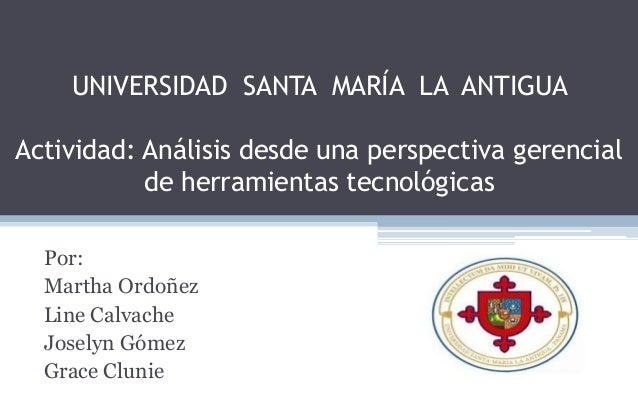 UNIVERSIDAD SANTA MARÍA LA ANTIGUAActividad: Análisis desde una perspectiva gerencial           de herramientas tecnológic...