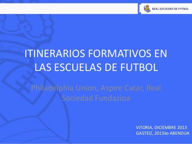ITINERARIOS FORMATIVOS EN LAS ESCUELAS DE FUTBOL Philadelphia Union, Aspire Catar, Real Sociedad Fundazioa  VITORIA, DICIE...