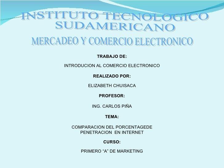 INSTITUTO TECNOLOGICO SUDAMERICANO MERCADEO Y COMERCIO ELECTRONICO TRABAJO DE: INTRODUCION AL COMERCIO ELECTRONICO REALIZA...